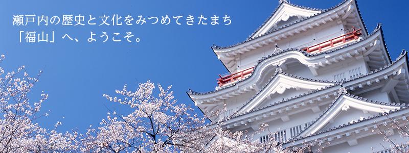 瀬戸内の歴史と文化をみつめてきたまち 「福山」へ、ようこそ。